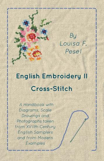 English Embroidery - II - Cross-Stitch - A Handbook with Diagrams Scale Drawings and Photographs taken from XVIIth Century English Samplers and from Modern Examples - cover
