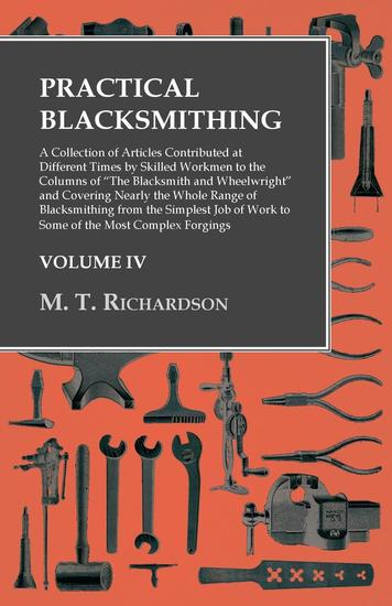 """Practical Blacksmithing - A Collection of Articles Contributed at Different Times by Skilled Workmen to the Columns of """"The Blacksmith and Wheelwright"""" and Covering Nearly the Whole Range of Blacksmithing from the Simplest Job of Work to Some of the Most Complex Forgings - cover"""