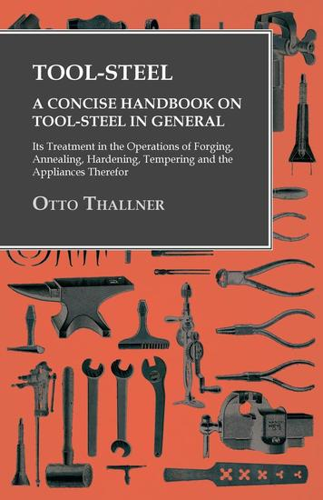 Tool-Steel - A Concise Handbook on Tool-Steel in General - Its Treatment in the Operations of Forging Annealing Hardening Tempering and the Appliances Therefor - cover