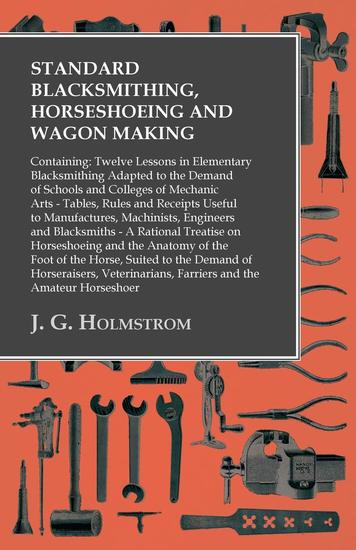 Standard Blacksmithing Horseshoeing and Wagon Making - Containing: Twelve Lessons in Elementary Blacksmithing Adapted to the Demand of Schools and Colleges of Mechanic Arts - Tables Rules and Receipts Useful to Manufactures Machinists Engineers and Blacksmiths - cover