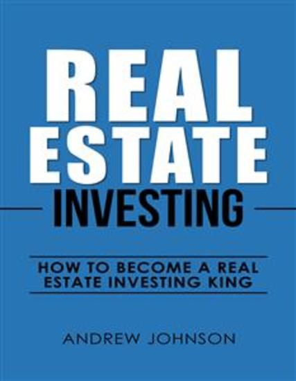 Real Estate Investing: How to Become a Real Estate Investing King - The Ultimate Real Estate Investment Blueprint - cover