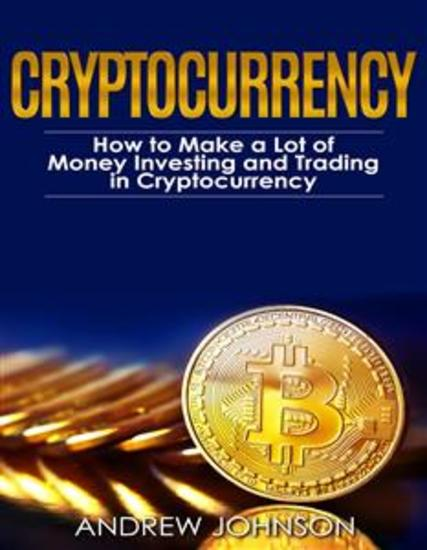 Cryptocurrency: How to Make a Lot of Money Investing and Trading in Cryptocurrency - Unlocking the Lucrative World of Cryptocurrency - cover