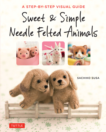 Sweet & Simple Needle Felted Animals - A Step-By-Step Visual Guide - cover