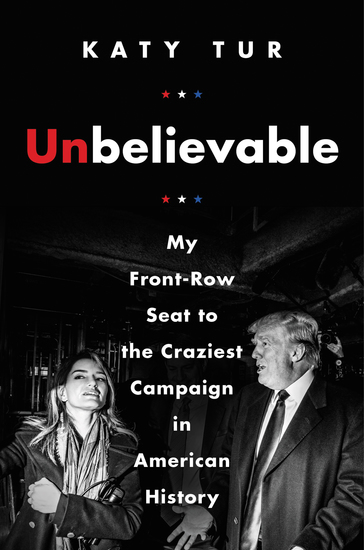 Unbelievable - My Front-Row Seat to the Craziest Campaign in American History - cover