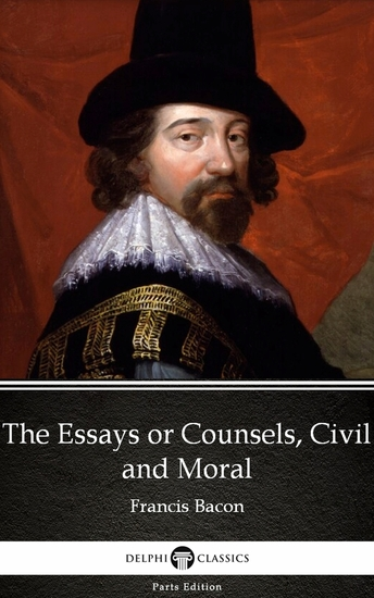 The Essays or Counsels Civil and Moral by Francis Bacon - Delphi Classics (Illustrated) - cover