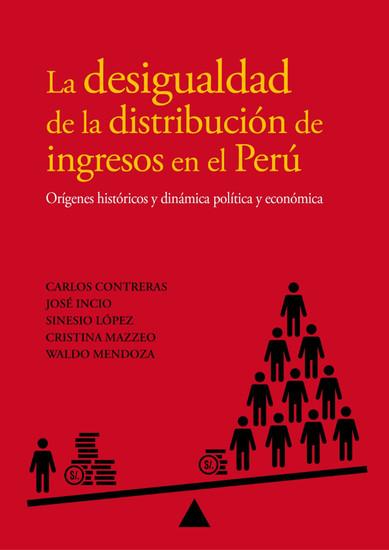 La desigualdad de la distribución de ingresos en el Perú - Orígenes históricos y dinámica política y económica - cover