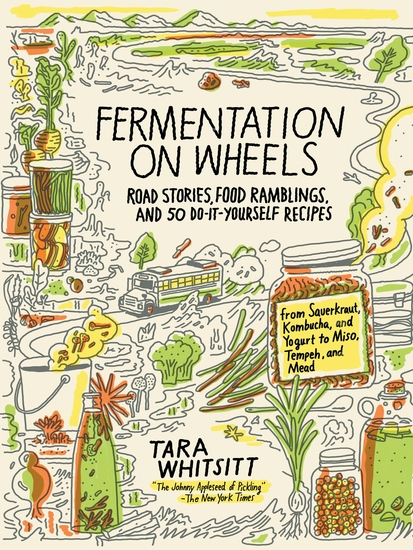Fermentation on Wheels - Road Stories Food Ramblings and 50 Do-It-Yourself Recipes from Sauerkraut Kombucha and Yogurt to Miso Tempeh and Mead - cover