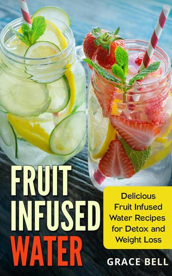 Fruit Infused Water: Delicious Fruit Infused Water Recipes for Detox and Weight Loss - cover