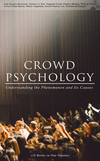 CROWD PSYCHOLOGY: Understanding the Phenomenon and Its Causes (10 Books in One Volume) - Extraordinary Popular Delusions and the Madness of Crowds Instincts of the Herd The Social Contract A Moving-Picture of Democracy Psychology of Revolution The Analysis of the Ego - cover