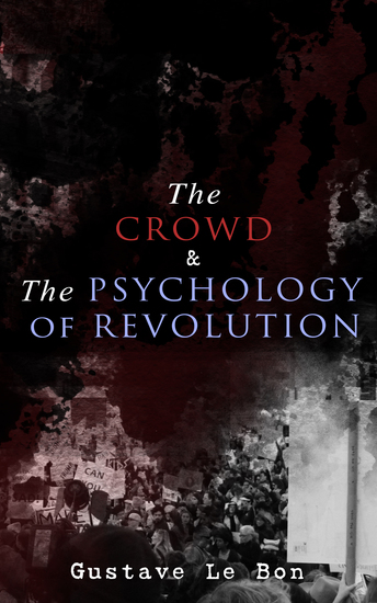The Crowd & The Psychology of Revolution - Two Classics on Understanding the Mob Mentality and Its Motivations - cover