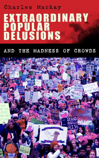 Extraordinary Popular Delusions and the Madness of Crowds - Understanding the Forces Behind Group Mentality Thoughts and Actions - cover