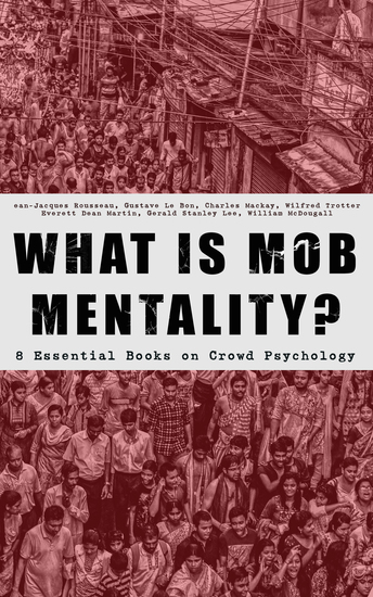 WHAT IS MOB MENTALITY? - 8 Essential Books on Crowd Psychology - Psychology of Revolution Extraordinary Popular Delusions and the Madness of Crowds Instincts of the Herd The Social Contract A Moving-Picture of Democracy - cover