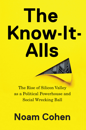 The Know-It-Alls - The Rise of Silicon Valley as a Political Powerhouse and Social Wrecking Ball - cover