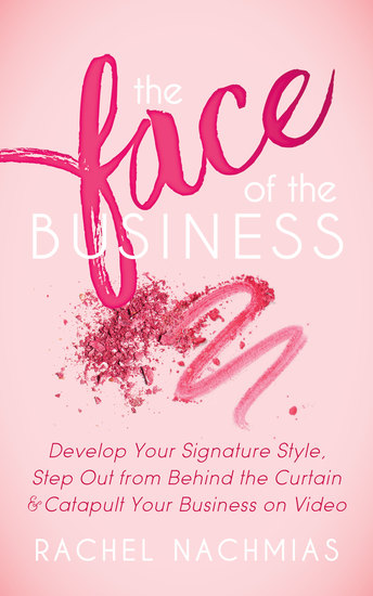 The Face of the Business - Develop Your Signature Style Step Out from Behind the Curtain and Catapult Your Business on Video - cover