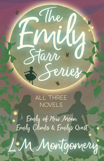 The Emily Starr Series; All Three Novels - Emily of New Moon Emily Climbs and Emily's Quest - cover