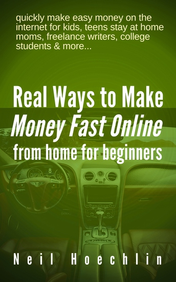 Real Ways to Make Money Fast Online from Home for Beginners - quickly make easy money on the internet for kids teens stay at home moms freelance writers college students & more - cover