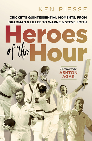 Heroes of the Hour - Cricket's Quintessential Moments From Bradman & Lillee to Warne & Steve Smith - cover