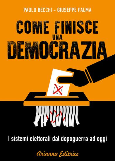 Come finisce una democrazia - I sistemi elettorali dal dopoguerra ad oggi - cover