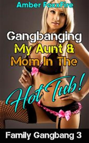 Family Gangbang 3: Gangbanging My Aunt & Mom In The Hot Tub - Family Gangbang Menage Mother Son Aunt Nephew MILF Threesome Sex Stories Mom Son Erotica Taboo Erotica Incest Erotica Taboo Incest Older Woman Younger Man May November XXX Menage - cover