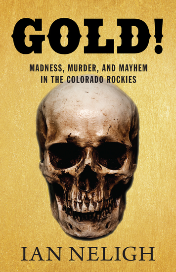Gold! - Madness Murder and Mayhem in the Colorado Rockies - cover