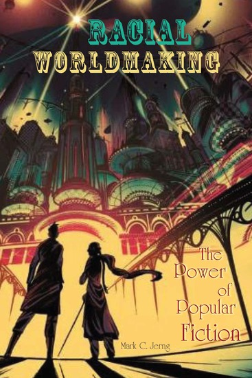 Racial Worldmaking - The Power of Popular Fiction - cover
