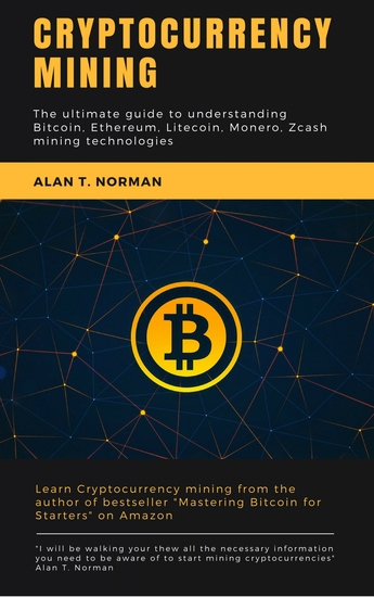 Cryptocurrency mining guide - The ultimate guide to understanding Bitcoin Ethereum Litecoin Monero Zcash mining technologies - cover