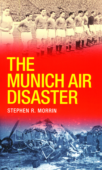 The Munich Air Disaster – The True Story behind the Fatal 1958 Crash - The Night 8 of Manchester United's 'Busby Babes' Died - cover