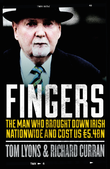 Fingers: The Man Who Brought Down Irish Nationwide and Cost Us €54bn - Michael Fingleton: The Man Who Brought Down Irish Nationwide and Cost Us €54bn - cover