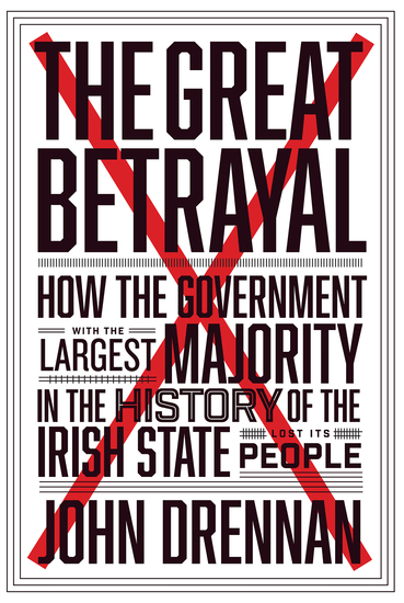 The Great Betrayal - How the Government with the Largest Majority in the History of the Irish State Lost its People - cover