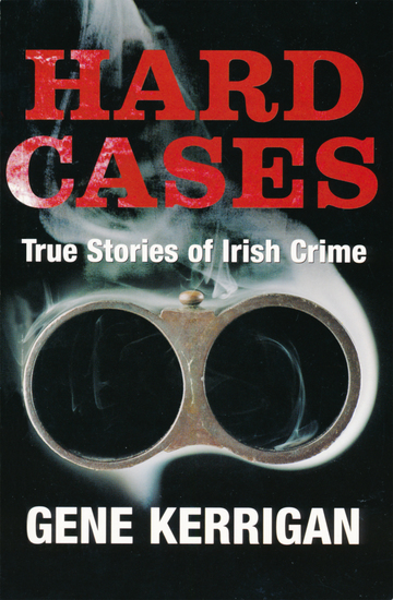 Hard Cases – True Stories of Irish Crime - Profiling Ireland's Murderers Kidnappers and Thugs - cover