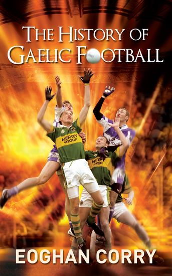 The History of Gaelic Football - The Definitive History of Gaelic Football from 1873 - cover