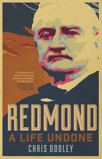 Redmond – A Life Undone - The Definitive Biography of John Redmond the Forgotten Hero of Irish Politics - cover
