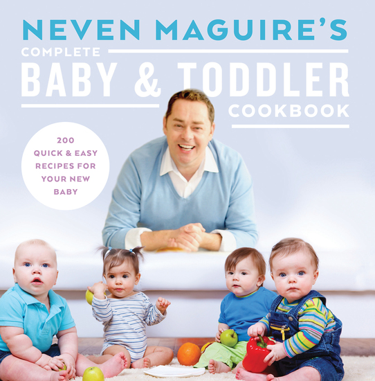 Neven Maguire's Complete Baby and Toddler Cookbook - 200 Quick and Easy Recipes For Your New Baby - cover