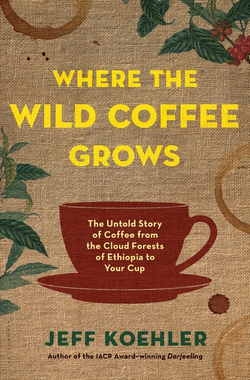 Where the Wild Coffee Grows - The Untold Story of Coffee from the Cloud Forests of Ethiopia to Your Cup - cover