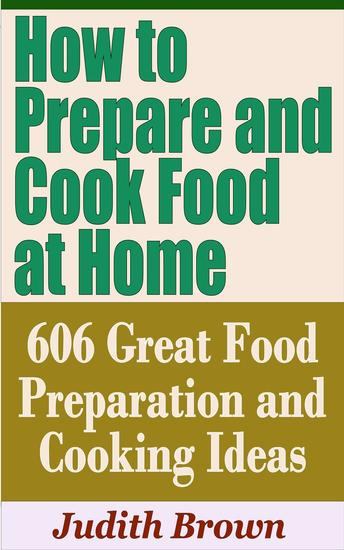 How to Prepare and Cook Food at Home: 606 Great Food Preparation and Cooking Ideas - Household Management - cover
