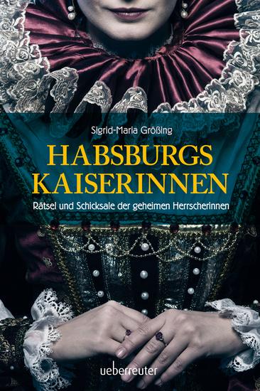 Habsburgs Kaiserinnen - Rätsel und Schicksale der geheimen Herrscherinnen - cover