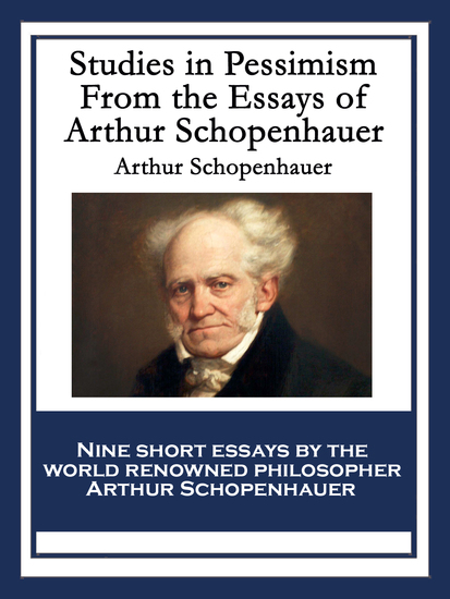 schopenhauer essays on pessimism Studies in pessimism by arthur schopenhauer (author), t bailey saunders (translator) translated by t bailey saunders the essays here presented form a further selection from schopenhauer's parerga.