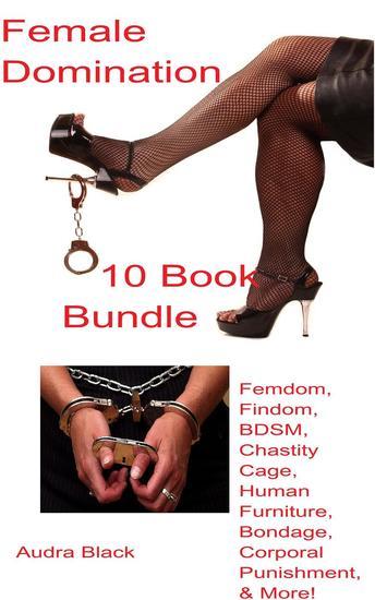 Female Domination 10 Book Bundle: Femdom Findom BDSM Chastity Cage Human Furniture Bondage Corporal Punishment & More! - cover