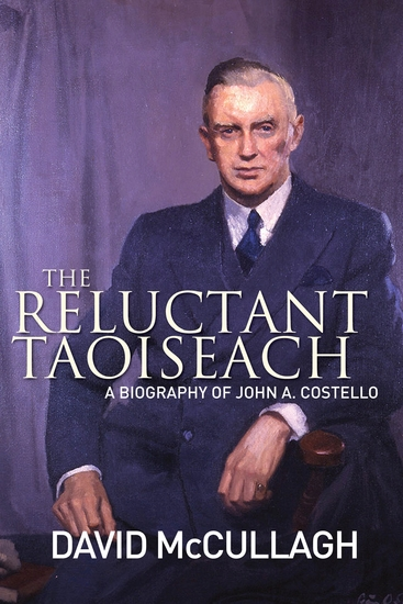 John A Costello The Reluctant Taoiseach - A Biography of John A Costello - cover