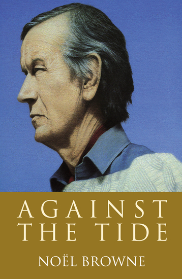 Against the Tide - The widely acclaimed autobiography of Irish politician and doctor Noël Browne - cover