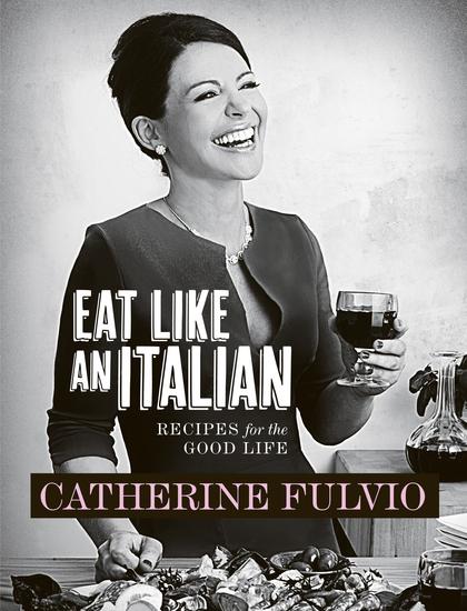 Catherine Fulvio's Eat Like An Italian - Recipes for the Good Life from Catherine Fulvio - cover