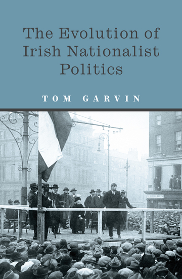 The Evolution of Irish Nationalist Politics - Irish Parties and Irish Politics from the 18th Century to Modern Times - cover