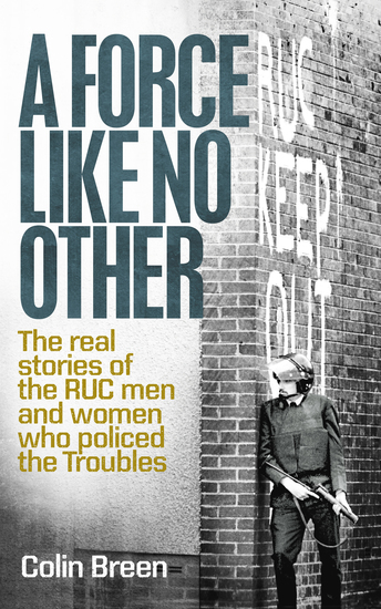 A Force Like No Other - The real stories of the RUC men and women who policed the Troubles - cover