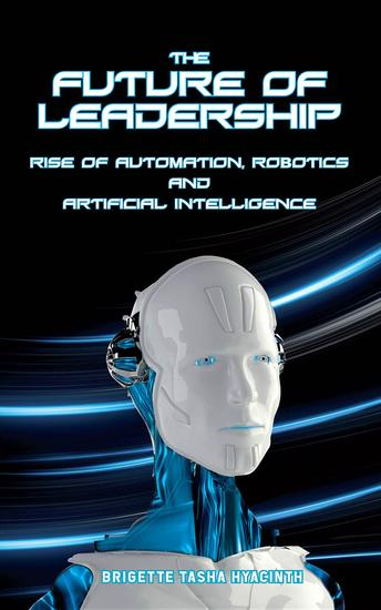 The Future of Leadership - Rise of Automation Robotics and Artificial Intelligence - cover