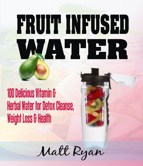 Fruit Infused Water: 100 Delicious Vitamin & Herbal Water for Detox Cleanse Weight Loss & Health - cover