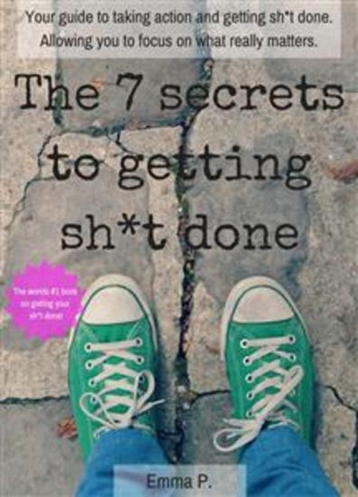 The 7 secrets to getting sh*t done - Your guide to taking action and getting sh*t done Allowing you to focus on what really matters - cover
