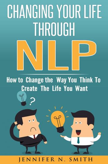 Changing Your Life Through NLP: How to Change the Way You Think To Create The Life You Want - cover