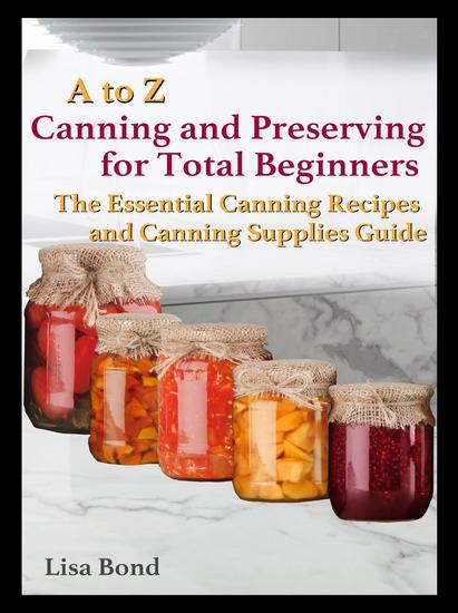 A to Z Canning and Preserving for Total Beginners The Essential Canning Recipes and Canning Supplies Guide - cover