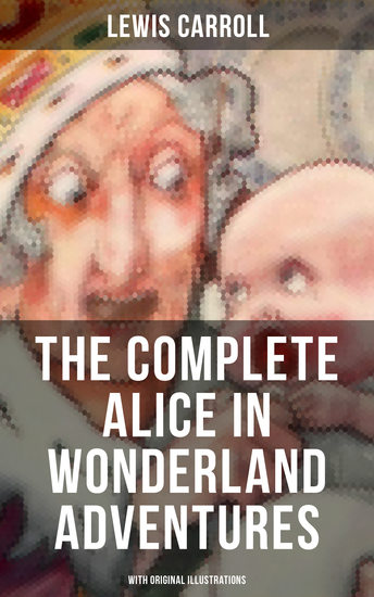 THE COMPLETE ALICE IN WONDERLAND ADVENTURES (With Original Illustrations) - Alice's Adventures in Wonderland & Through The Looking-Glass - cover
