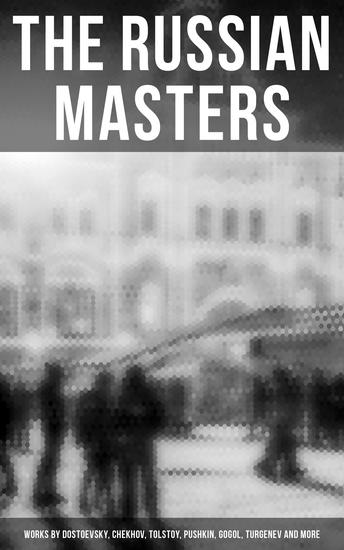 The Russian Masters: Works by Dostoevsky Chekhov Tolstoy Pushkin Gogol Turgenev and More - Short Stories Plays Essays and Lectures on Russian Novelists - cover